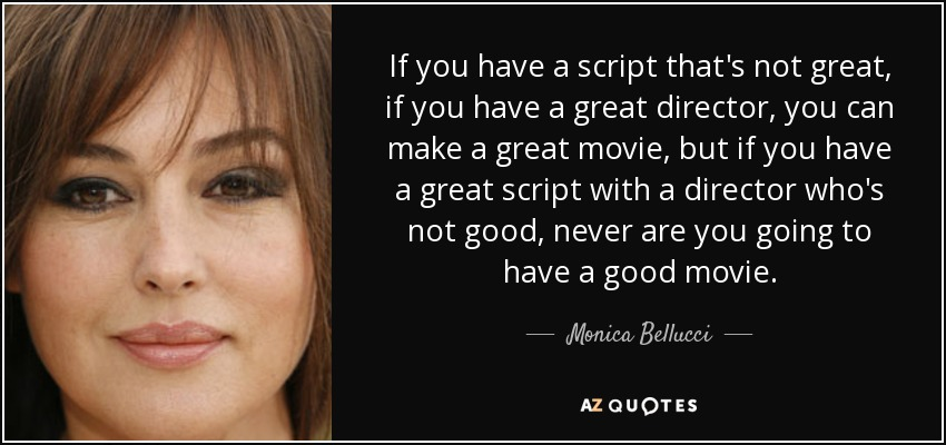 If you have a script that's not great, if you have a great director, you can make a great movie, but if you have a great script with a director who's not good, never are you going to have a good movie. - Monica Bellucci