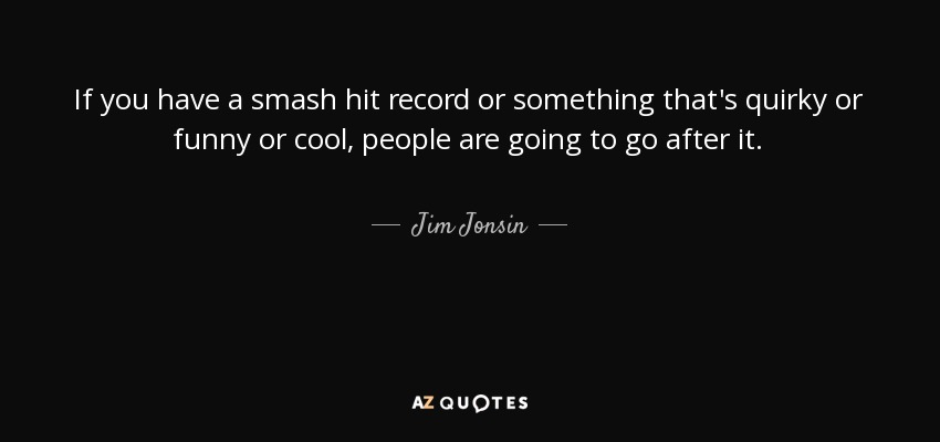 If you have a smash hit record or something that's quirky or funny or cool, people are going to go after it. - Jim Jonsin