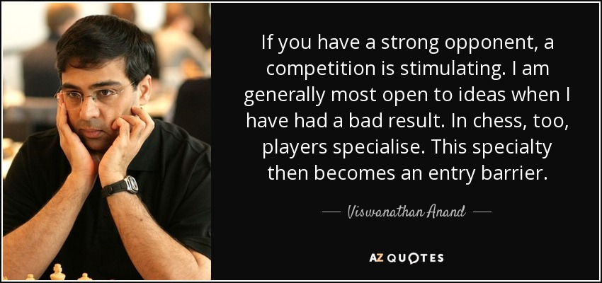 If you have a strong opponent, a competition is stimulating. I am generally most open to ideas when I have had a bad result. In chess, too, players specialise. This specialty then becomes an entry barrier. - Viswanathan Anand