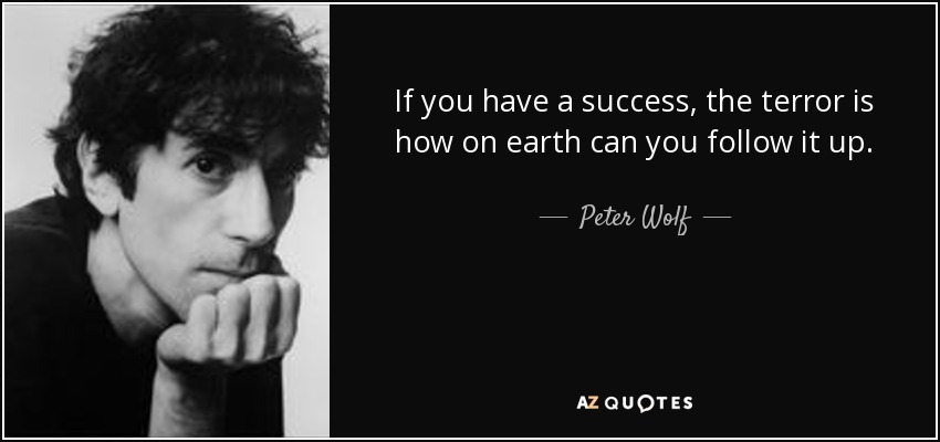 If you have a success, the terror is how on earth can you follow it up. - Peter Wolf