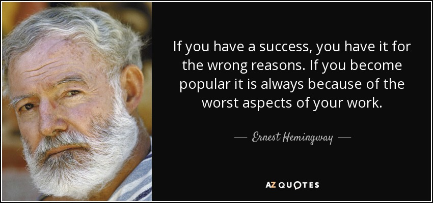 If you have a success, you have it for the wrong reasons. If you become popular it is always because of the worst aspects of your work. - Ernest Hemingway