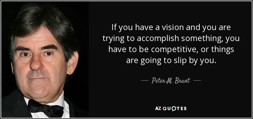 If you have a vision and you are trying to accomplish something, you have to be competitive, or things are going to slip by you. - Peter M. Brant