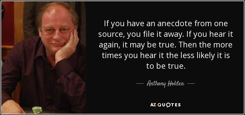 If you have an anecdote from one source, you file it away. If you hear it again, it may be true. Then the more times you hear it the less likely it is to be true. - Anthony Holden