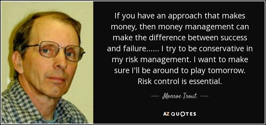 If you have an approach that makes money, then money management can make the difference between success and failure... ... I try to be conservative in my risk management. I want to make sure I'll be around to play tomorrow. Risk control is essential. - Monroe Trout