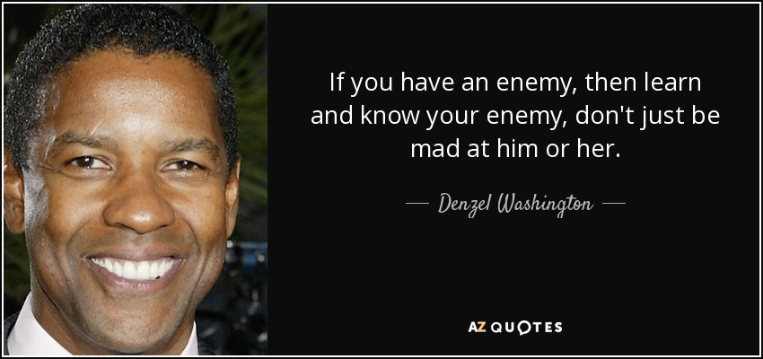 If you have an enemy, then learn and know your enemy, don't just be mad at him or her. - Denzel Washington