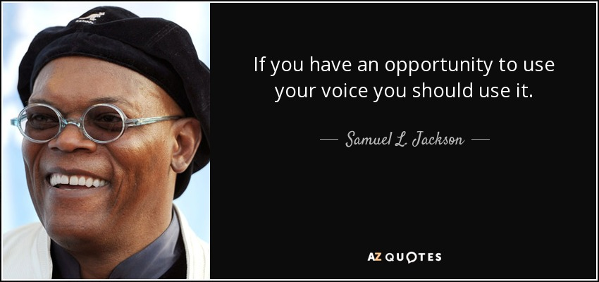If you have an opportunity to use your voice you should use it. - Samuel L. Jackson