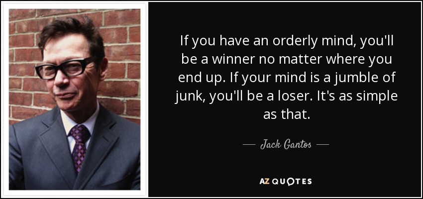 If you have an orderly mind, you'll be a winner no matter where you end up. If your mind is a jumble of junk, you'll be a loser. It's as simple as that. - Jack Gantos