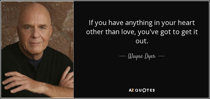 If you have anything in your heart other than love, you've got to get it out. - Wayne Dyer