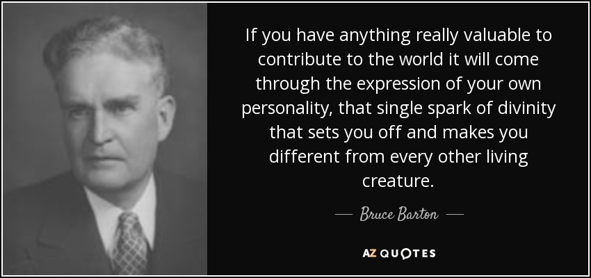 If you have anything really valuable to contribute to the world it will come through the expression of your own personality, that single spark of divinity that sets you off and makes you different from every other living creature. - Bruce Barton