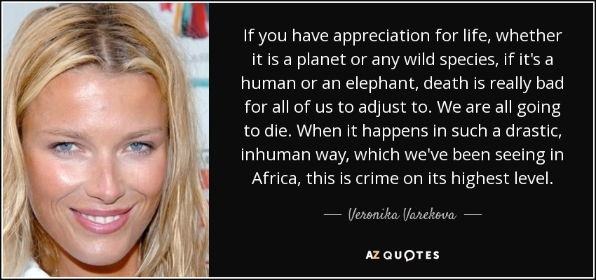 If you have appreciation for life, whether it is a planet or any wild species, if it's a human or an elephant, death is really bad for all of us to adjust to. We are all going to die. When it happens in such a drastic, inhuman way, which we've been seeing in Africa, this is crime on its highest level. - Veronika Varekova