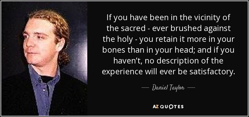 If you have been in the vicinity of the sacred - ever brushed against the holy - you retain it more in your bones than in your head; and if you haven't, no description of the experience will ever be satisfactory. - Daniel Taylor