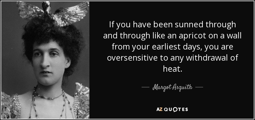 If you have been sunned through and through like an apricot on a wall from your earliest days, you are oversensitive to any withdrawal of heat. - Margot Asquith