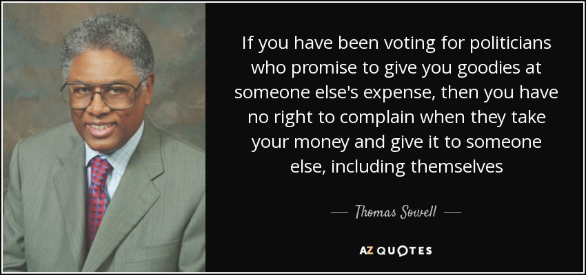 If you have been voting for politicians who promise to give you goodies at someone else's expense, then you have no right to complain when they take your money and give it to someone else, including themselves - Thomas Sowell