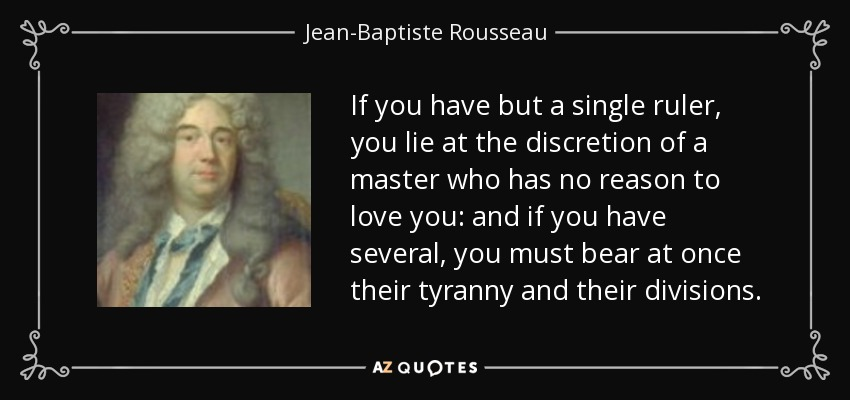 If you have but a single ruler, you lie at the discretion of a master who has no reason to love you: and if you have several, you must bear at once their tyranny and their divisions. - Jean-Baptiste Rousseau