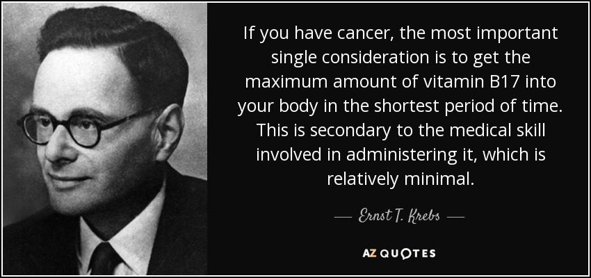If you have cancer, the most important single consideration is to get the maximum amount of vitamin B17 into your body in the shortest period of time. This is secondary to the medical skill involved in administering it, which is relatively minimal. - Ernst T. Krebs