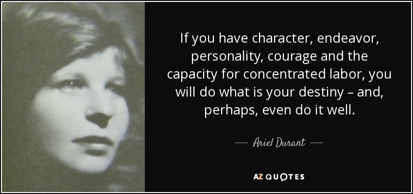 If you have character, endeavor, personality, courage and the capacity for concentrated labor, you will do what is your destiny – and, perhaps, even do it well. - Ariel Durant
