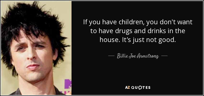If you have children, you don't want to have drugs and drinks in the house. It's just not good. - Billie Joe Armstrong
