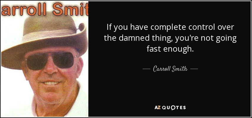 If you have complete control over the damned thing, you're not going fast enough. - Carroll Smith