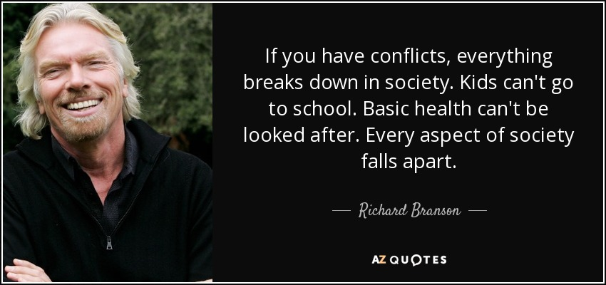If you have conflicts, everything breaks down in society. Kids can't go to school. Basic health can't be looked after. Every aspect of society falls apart. - Richard Branson