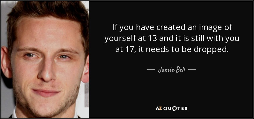 If you have created an image of yourself at 13 and it is still with you at 17, it needs to be dropped. - Jamie Bell