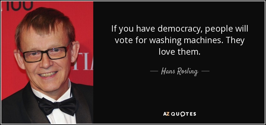 If you have democracy, people will vote for washing machines. They love them. - Hans Rosling