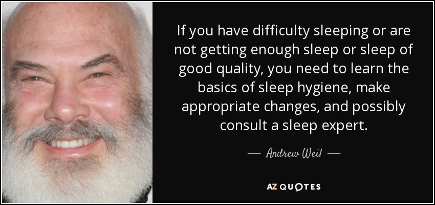 If you have difficulty sleeping or are not getting enough sleep or sleep of good quality, you need to learn the basics of sleep hygiene, make appropriate changes, and possibly consult a sleep expert. - Andrew Weil