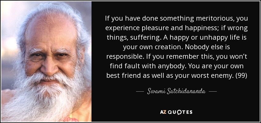 If you have done something meritorious, you experience pleasure and happiness; if wrong things, suffering. A happy or unhappy life is your own creation. Nobody else is responsible. If you remember this, you won't find fault with anybody. You are your own best friend as well as your worst enemy. (99) - Swami Satchidananda