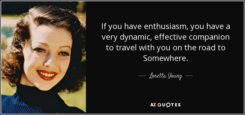 If you have enthusiasm, you have a very dynamic, effective companion to travel with you on the road to Somewhere. - Loretta Young