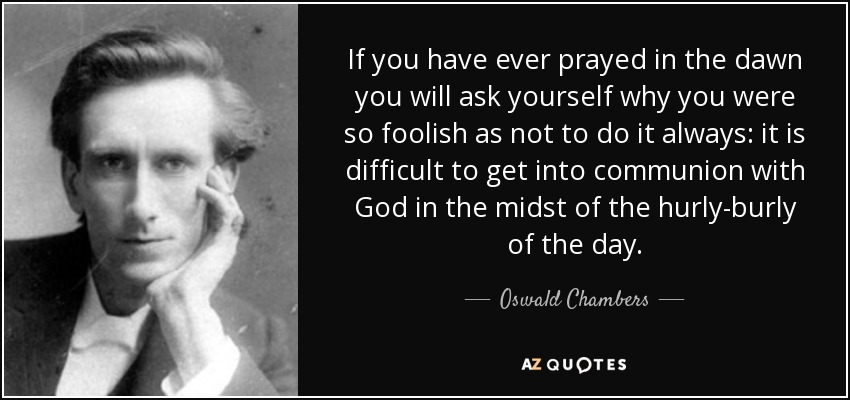 If you have ever prayed in the dawn you will ask yourself why you were so foolish as not to do it always: it is difficult to get into communion with God in the midst of the hurly-burly of the day. - Oswald Chambers