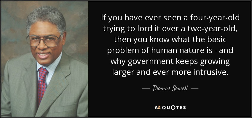 If you have ever seen a four-year-old trying to lord it over a two-year-old, then you know what the basic problem of human nature is - and why government keeps growing larger and ever more intrusive. - Thomas Sowell