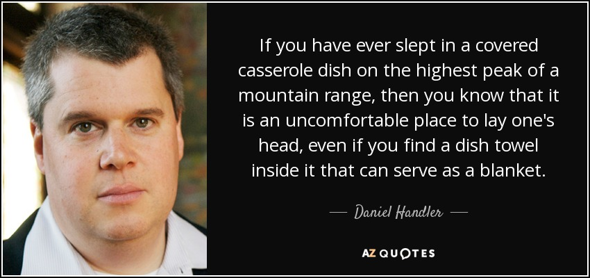If you have ever slept in a covered casserole dish on the highest peak of a mountain range, then you know that it is an uncomfortable place to lay one's head, even if you find a dish towel inside it that can serve as a blanket. - Daniel Handler