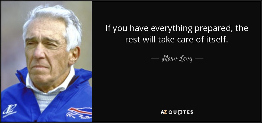 If you have everything prepared, the rest will take care of itself. - Marv Levy