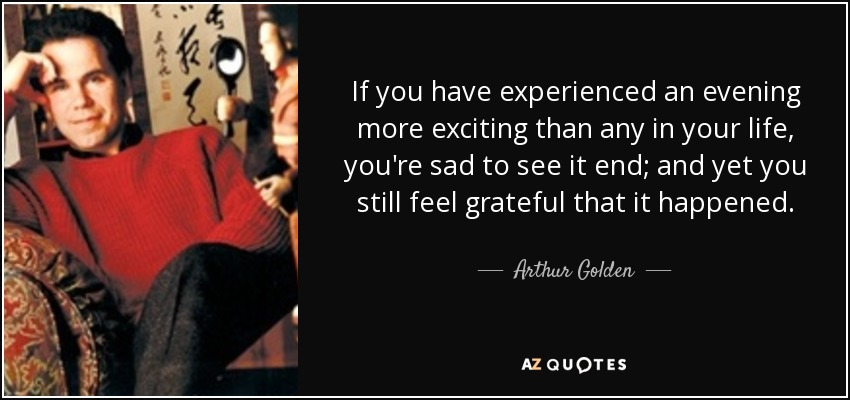 If you have experienced an evening more exciting than any in your life, you're sad to see it end; and yet you still feel grateful that it happened. - Arthur Golden