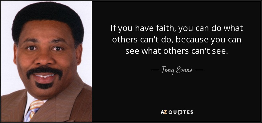 If you have faith, you can do what others can't do, because you can see what others can't see. - Tony Evans