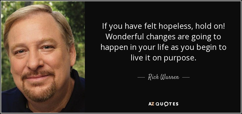 If you have felt hopeless, hold on! Wonderful changes are going to happen in your life as you begin to live it on purpose. - Rick Warren