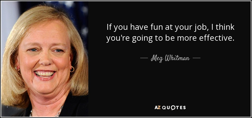 If you have fun at your job, I think you're going to be more effective. - Meg Whitman