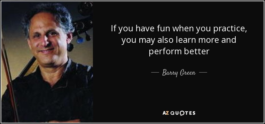 If you have fun when you practice, you may also learn more and perform better - Barry Green