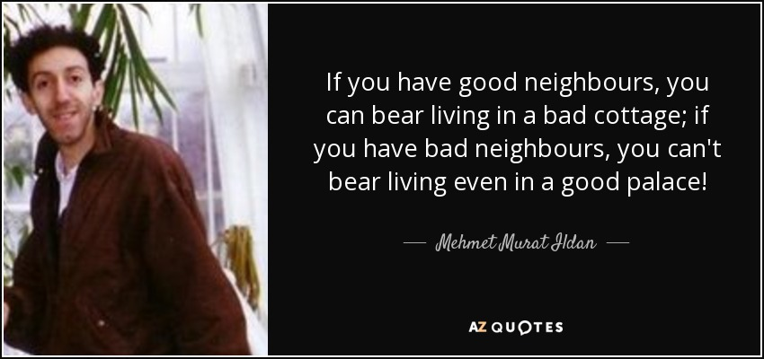 If you have good neighbours, you can bear living in a bad cottage; if you have bad neighbours, you can't bear living even in a good palace! - Mehmet Murat Ildan