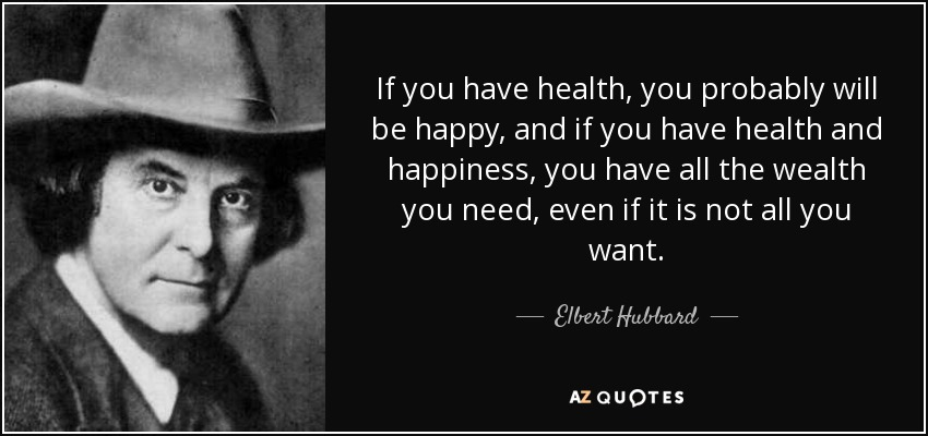 If you have health, you probably will be happy, and if you have health and happiness, you have all the wealth you need, even if it is not all you want. - Elbert Hubbard