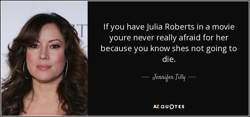 If you have Julia Roberts in a movie youre never really afraid for her because you know shes not going to die. - Jennifer Tilly