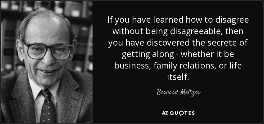 If you have learned how to disagree without being disagreeable, then you have discovered the secrete of getting along - whether it be business, family relations, or life itself. - Bernard Meltzer