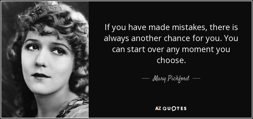 If you have made mistakes, there is always another chance for you. You can start over any moment you choose. - Mary Pickford
