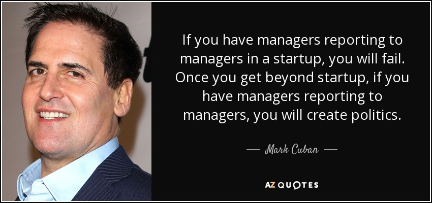 If you have managers reporting to managers in a startup, you will fail. Once you get beyond startup, if you have managers reporting to managers, you will create politics. - Mark Cuban