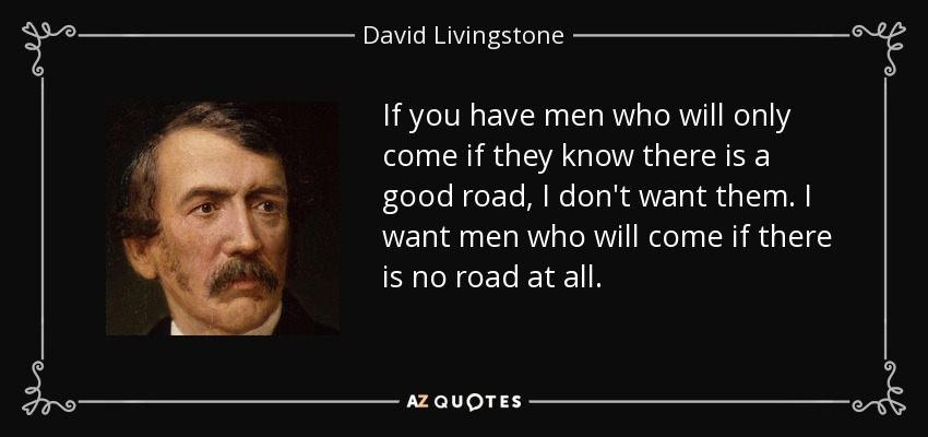 If you have men who will only come if they know there is a good road, I don't want them. I want men who will come if there is no road at all. - David Livingstone