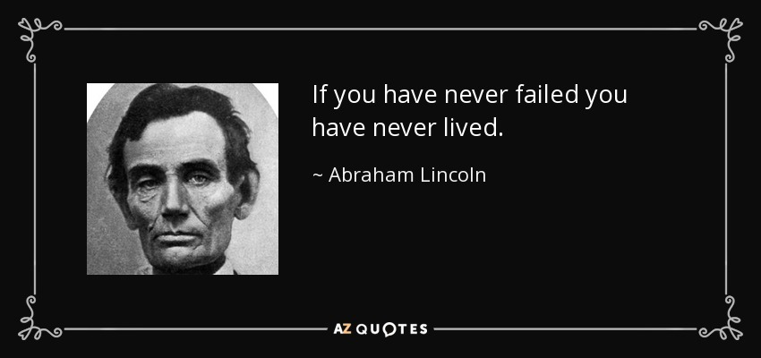 If you have never failed you have never lived. - Abraham Lincoln