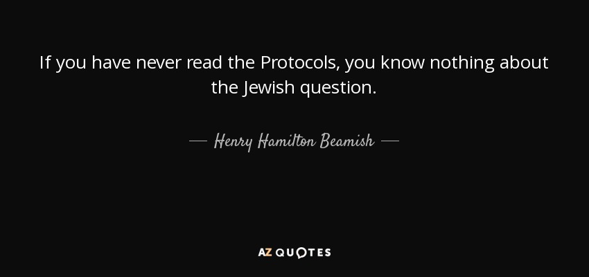 If you have never read the Protocols, you know nothing about the Jewish question. - Henry Hamilton Beamish