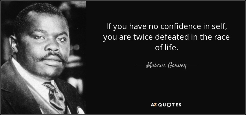 If you have no confidence in self, you are twice defeated in the race of life. - Marcus Garvey