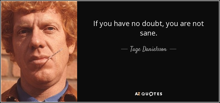If you have no doubt, you are not sane. - Tage Danielsson