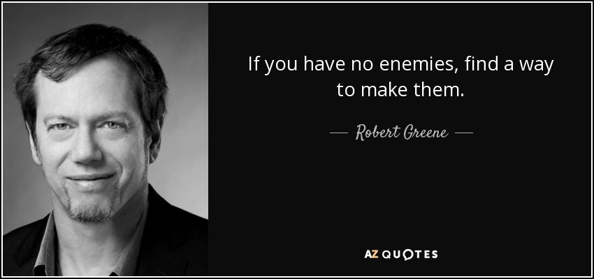 If You Have No Enemies, Find A Way To Make Them.   Robert Greene