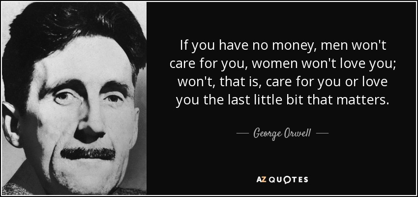 If you have no money, men won't care for you, women won't love you; won't, that is, care for you or love you the last little bit that matters. - George Orwell